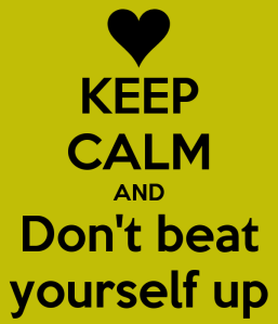 keep-calm-and-don-t-beat-yourself-up